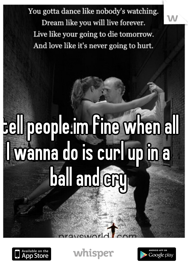 I tell people.im fine when all I wanna do is curl up in a ball and cry