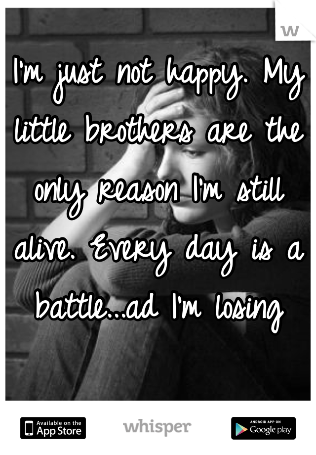I'm just not happy. My little brothers are the only reason I'm still alive. Every day is a battle...ad I'm losing