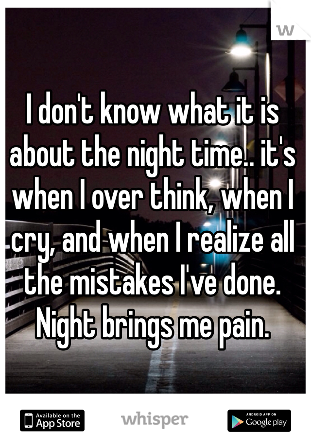 I don't know what it is about the night time.. it's when I over think, when I cry, and when I realize all the mistakes I've done. Night brings me pain.