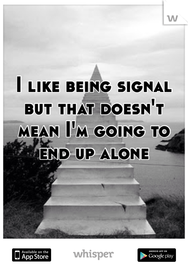 I like being signal but that doesn't mean I'm going to end up alone