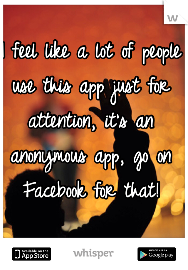 I feel like a lot of people use this app just for attention, it's an anonymous app, go on Facebook for that!