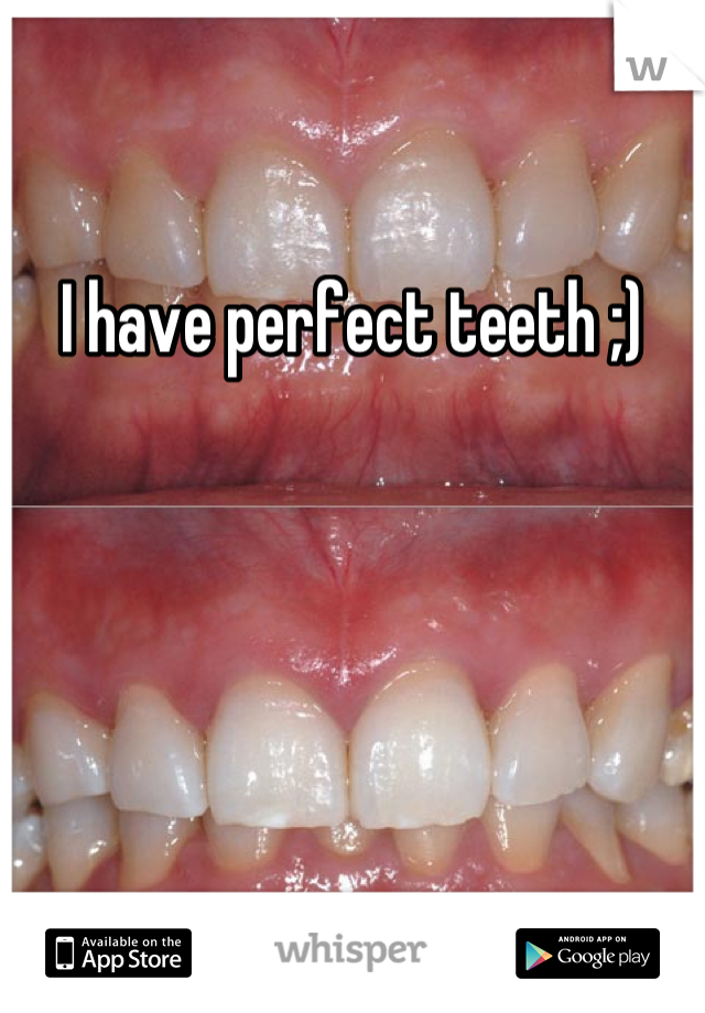 I have perfect teeth ;)