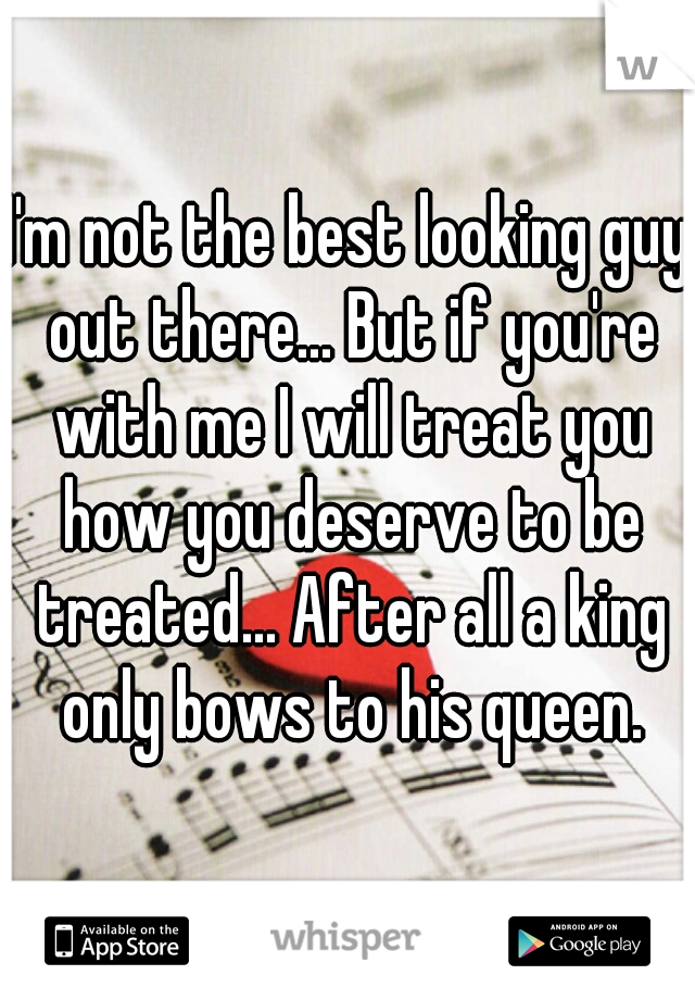 I'm not the best looking guy out there... But if you're with me I will treat you how you deserve to be treated... After all a king only bows to his queen.
