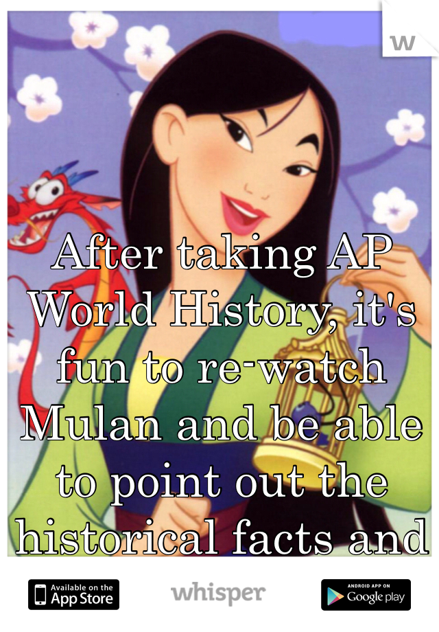 After taking AP World History, it's fun to re-watch Mulan and be able to point out the historical facts and details.