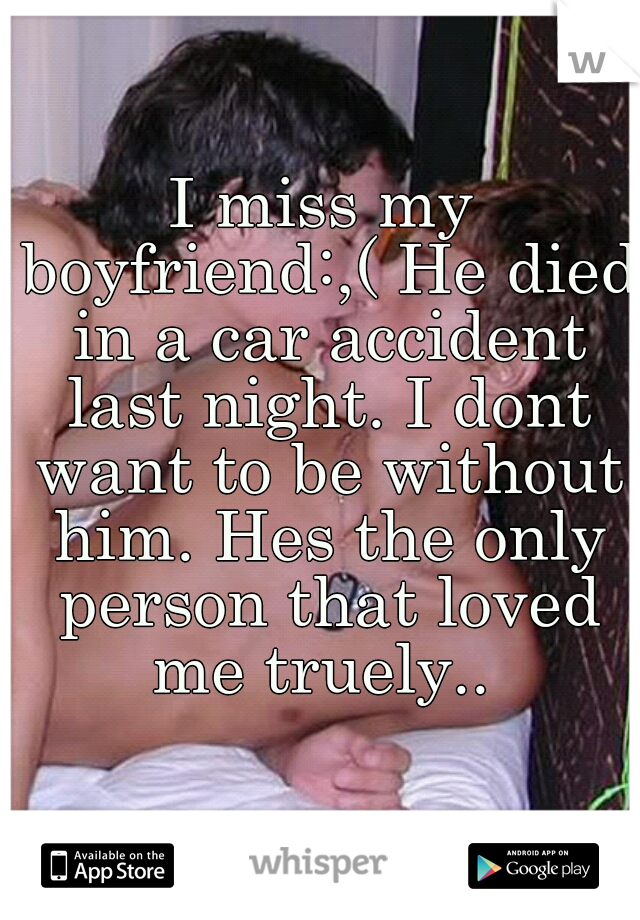 I miss my boyfriend:,( He died in a car accident last night. I dont want to be without him. Hes the only person that loved me truely..