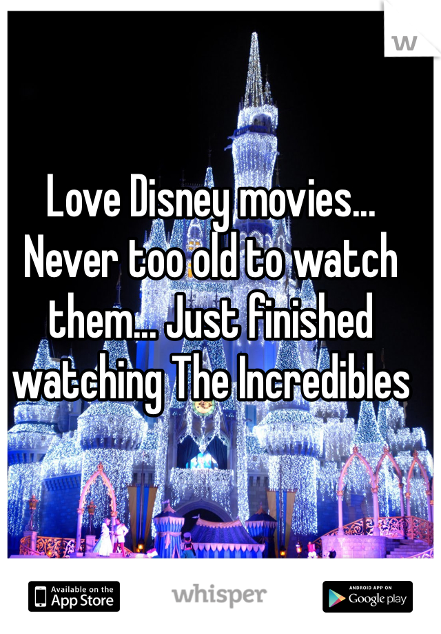 Love Disney movies... Never too old to watch them... Just finished watching The Incredibles