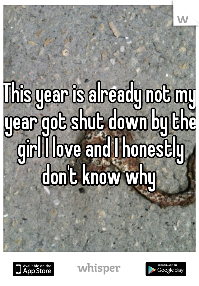 This year is already not my year got shut down by the girl I love and I honestly don't know why