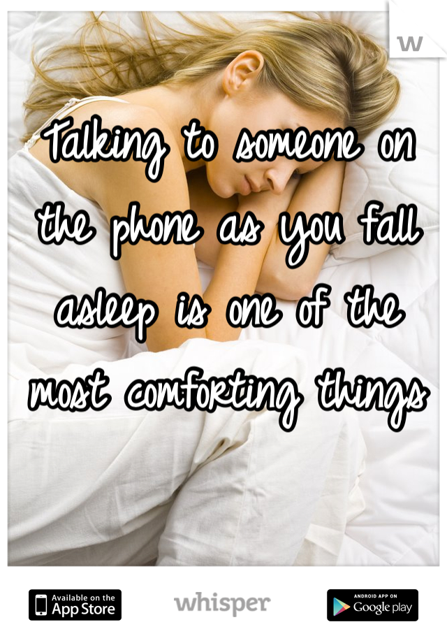 Talking to someone on the phone as you fall asleep is one of the most comforting things