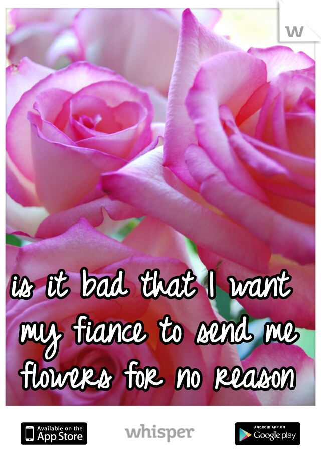 is it bad that I want my fiance to send me flowers for no reason at all?