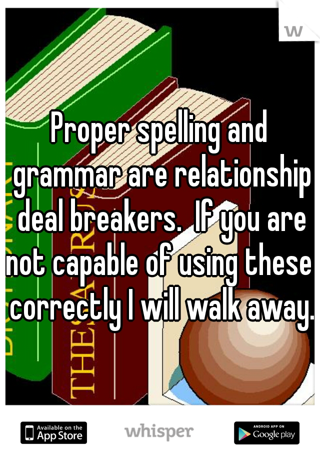 Proper spelling and grammar are relationship deal breakers.  If you are not capable of using these  correctly I will walk away.