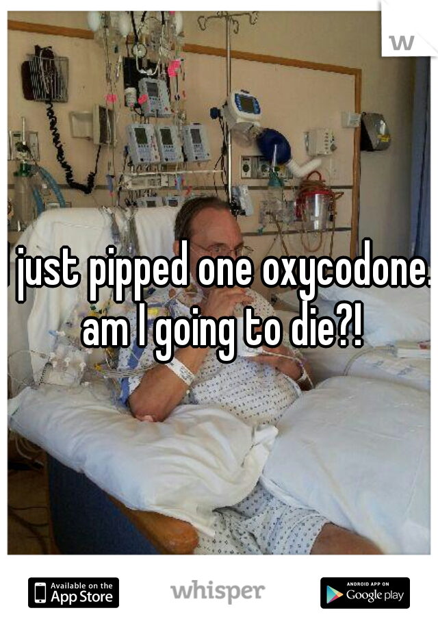 I just pipped one oxycodone. am I going to die?!
