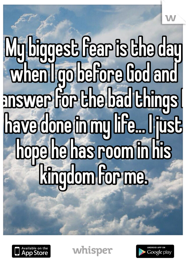 My biggest fear is the day when I go before God and answer for the bad things I have done in my life... I just hope he has room in his kingdom for me.