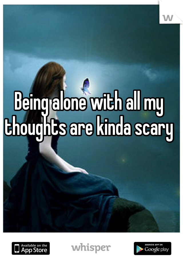 Being alone with all my thoughts are kinda scary