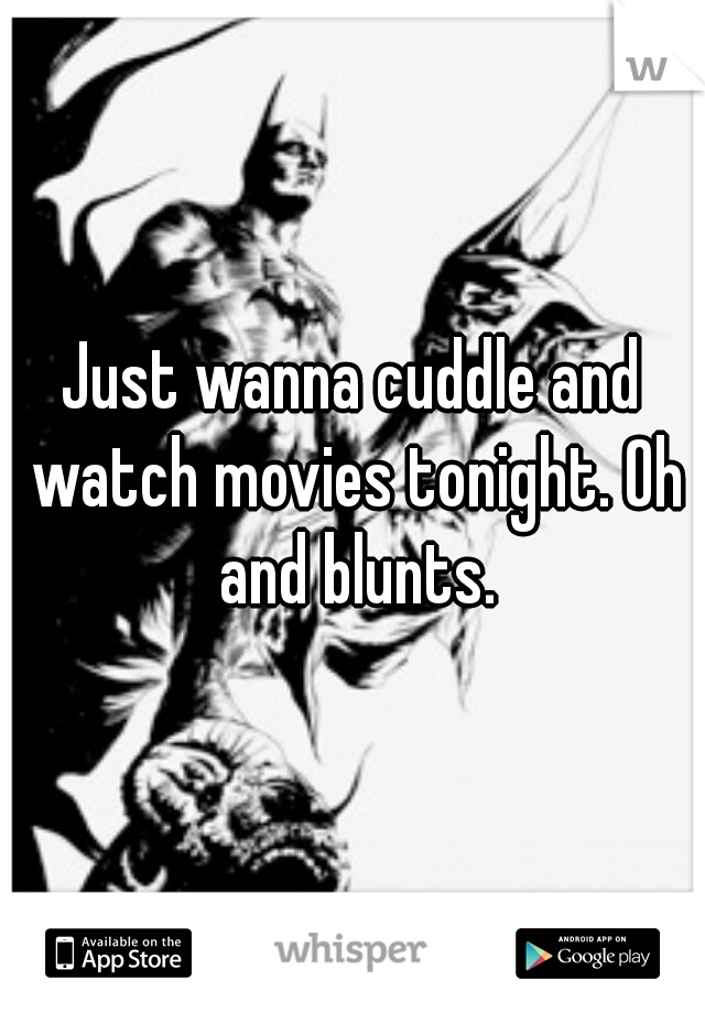 Just wanna cuddle and watch movies tonight. Oh and blunts.