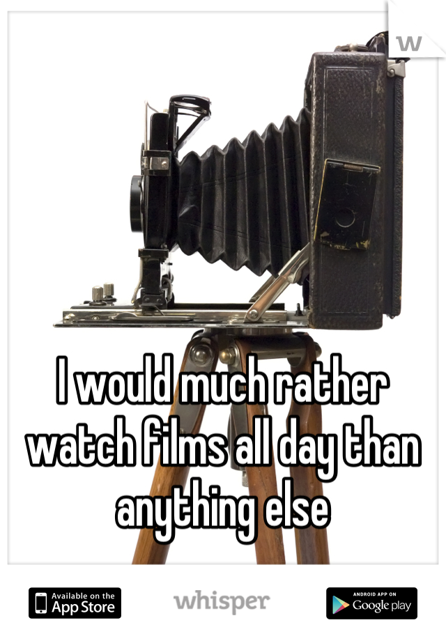 I would much rather watch films all day than anything else