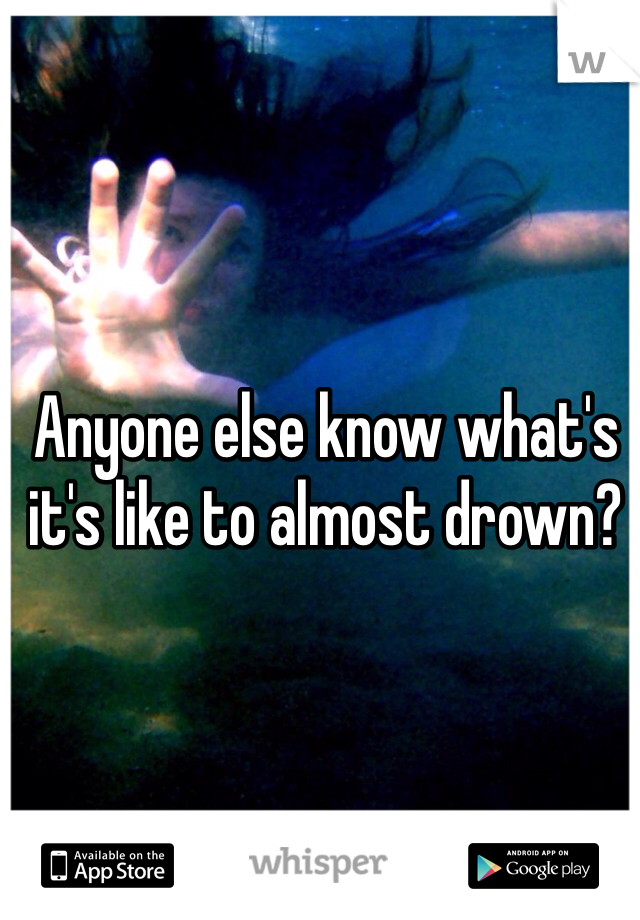 Anyone else know what's it's like to almost drown?