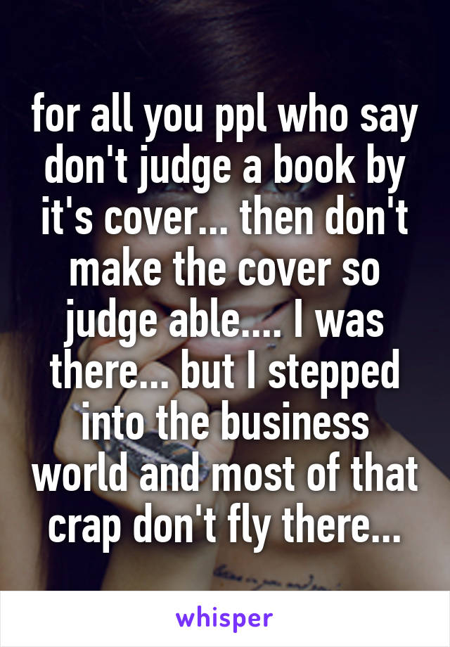 for all you ppl who say don't judge a book by it's cover... then don't make the cover so judge able.... I was there... but I stepped into the business world and most of that crap don't fly there...