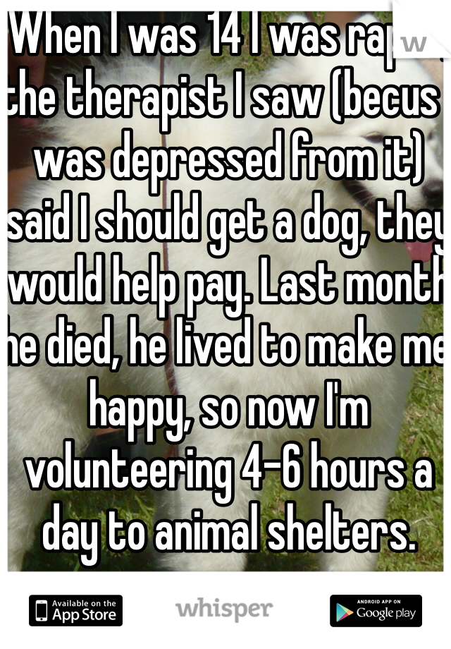 When I was 14 I was raped, the therapist I saw (becus I was depressed from it) said I should get a dog, they would help pay. Last month he died, he lived to make me happy, so now I'm volunteering 4-6 hours a day to animal shelters.