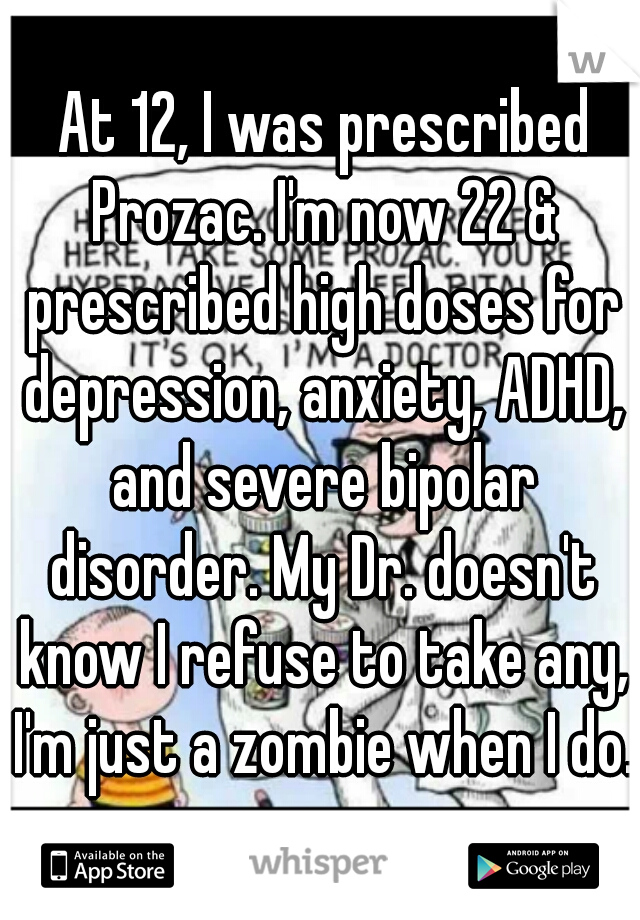 At 12, I was prescribed Prozac. I'm now 22 & prescribed high doses for depression, anxiety, ADHD, and severe bipolar disorder. My Dr. doesn't know I refuse to take any, I'm just a zombie when I do.