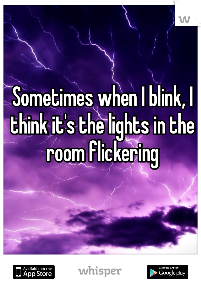 Sometimes when I blink, I think it's the lights in the room flickering