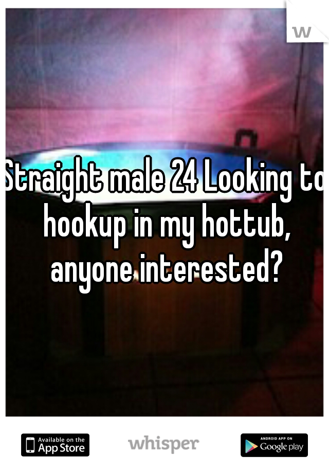 Straight male 24 Looking to hookup in my hottub, anyone interested?