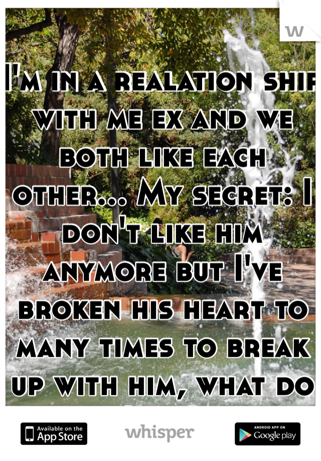 I'm in a realation ship with me ex and we both like each other... My secret: I don't like him anymore but I've broken his heart to many times to break up with him, what do I do?