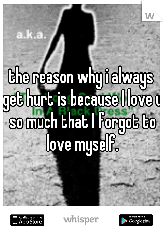 the reason why i always get hurt is because I love u so much that I forgot to love myself.