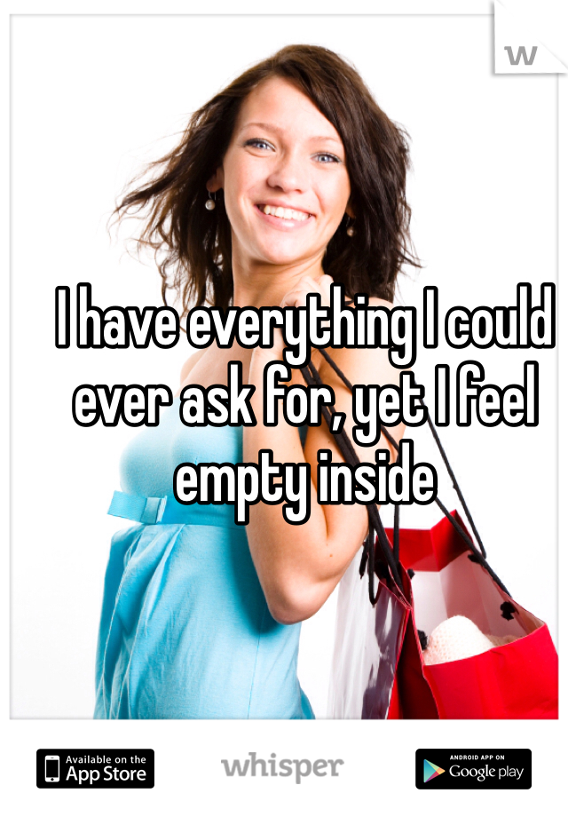 I have everything I could ever ask for, yet I feel empty inside