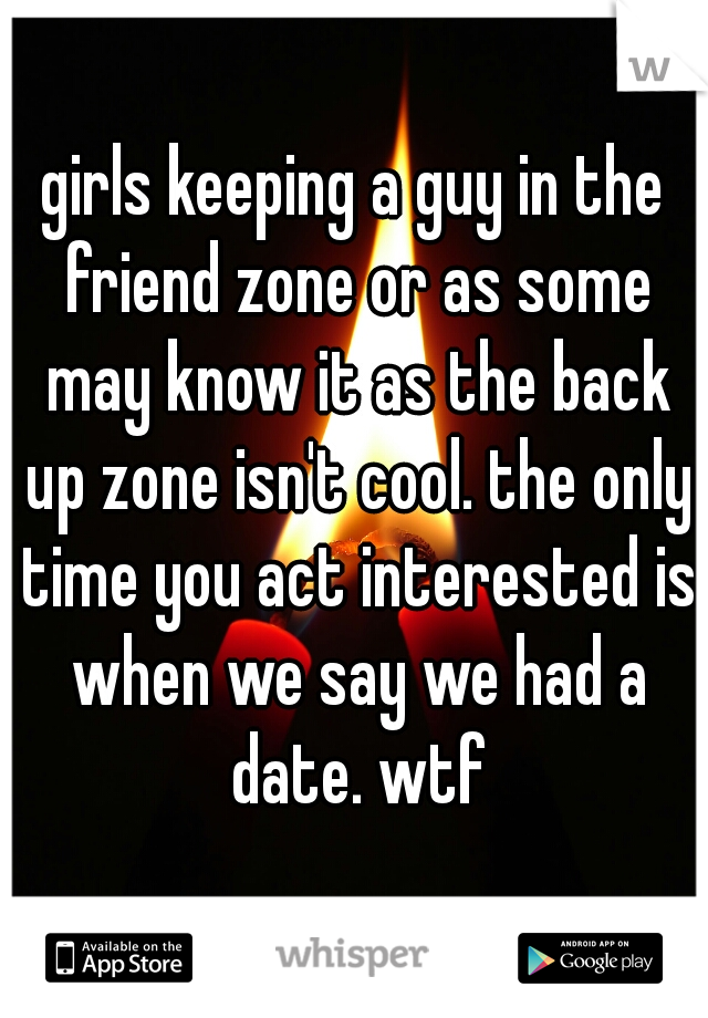 girls keeping a guy in the friend zone or as some may know it as the back up zone isn't cool. the only time you act interested is when we say we had a date. wtf