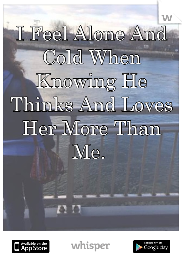I Feel Alone And Cold When Knowing He Thinks And Loves Her More Than Me.
