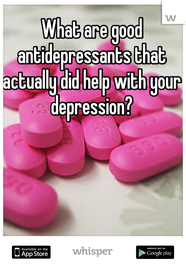 What are good antidepressants that actually did help with your depression?
