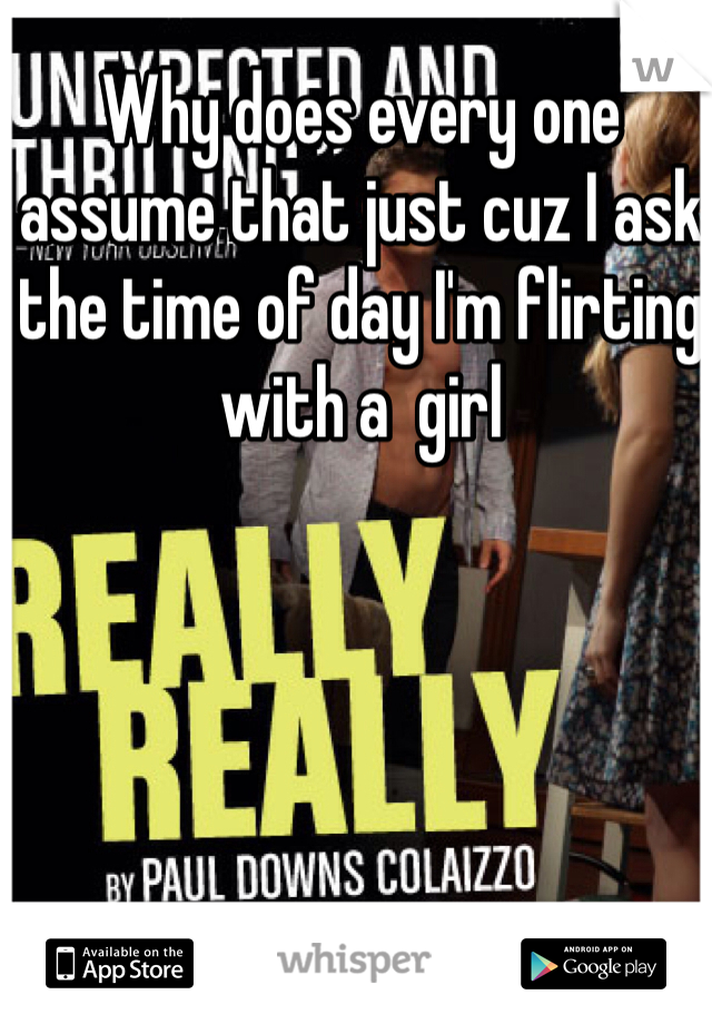 Why does every one assume that just cuz I ask the time of day I'm flirting with a  girl