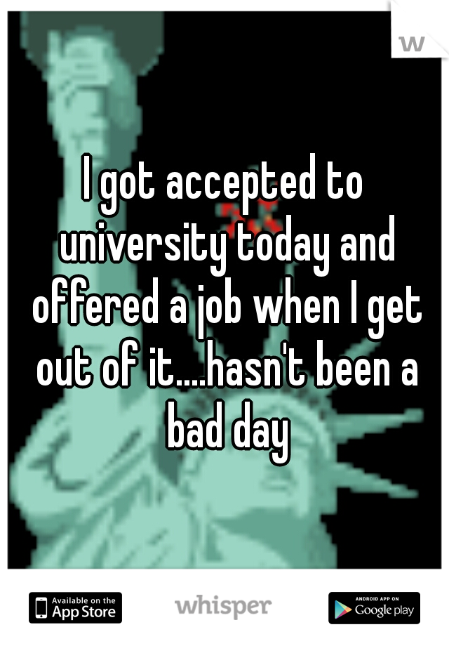 I got accepted to university today and offered a job when I get out of it....hasn't been a bad day