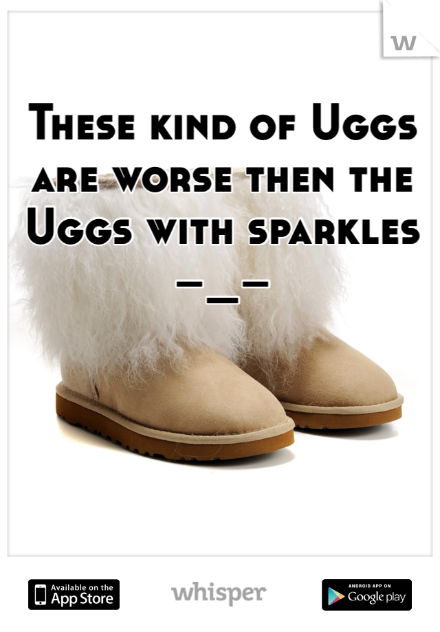 These kind of Uggs are worse then the Uggs with sparkles –_–