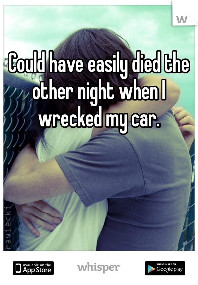 Could have easily died the other night when I wrecked my car.