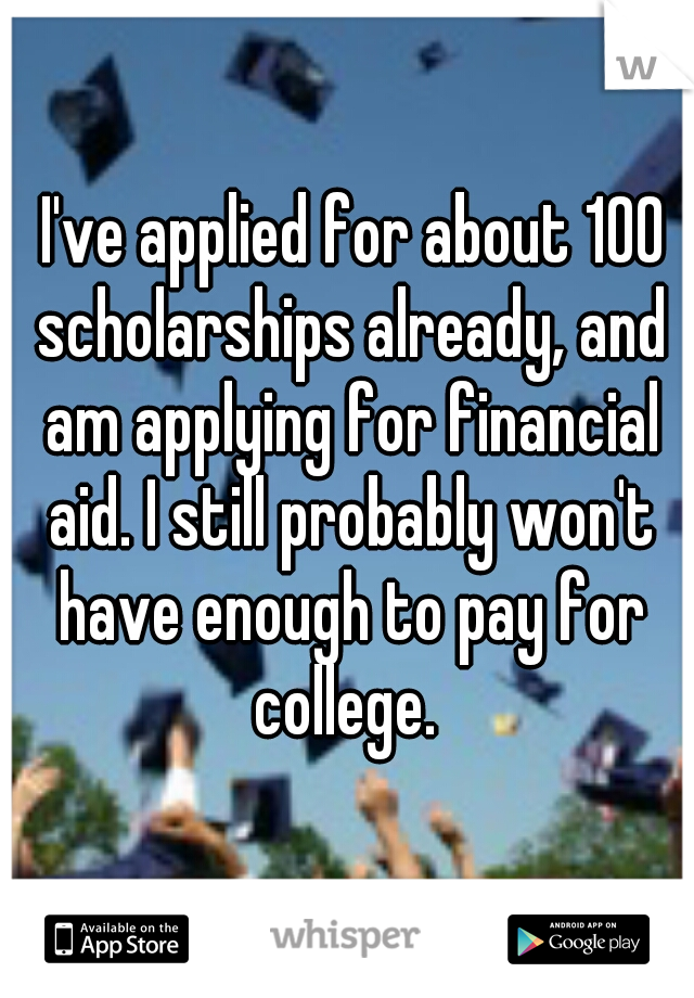 I've applied for about 100 scholarships already, and am applying for financial aid. I still probably won't have enough to pay for college.