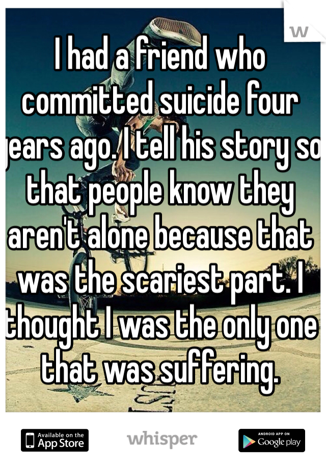 I had a friend who committed suicide four years ago. I tell his story so that people know they aren't alone because that was the scariest part. I thought I was the only one that was suffering.