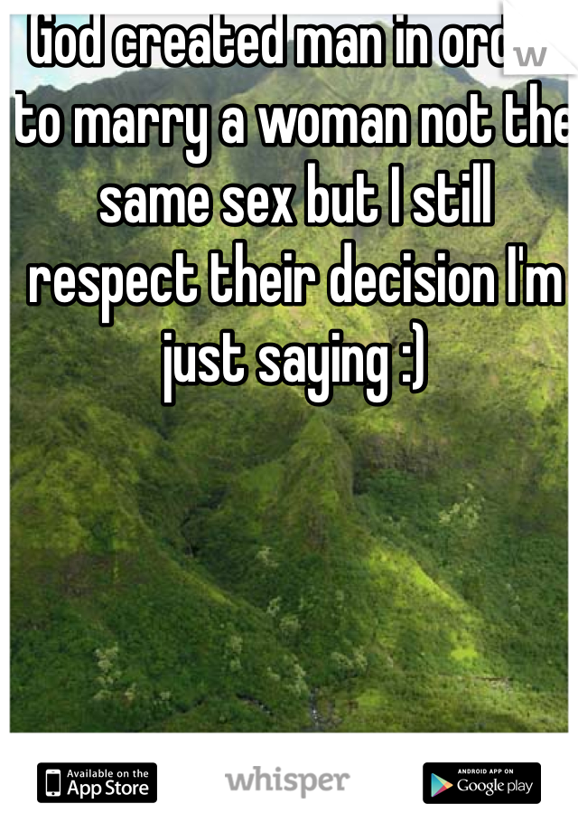 God created man in order to marry a woman not the same sex but I still respect their decision I'm just saying :)