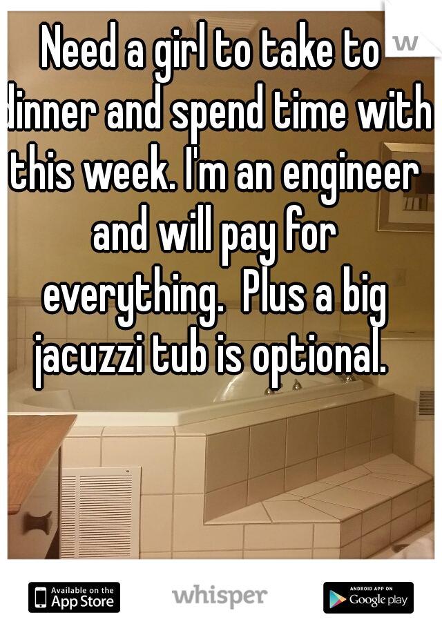 Need a girl to take to dinner and spend time with this week. I'm an engineer and will pay for everything.  Plus a big jacuzzi tub is optional.