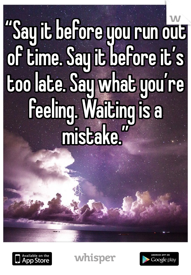 """""""Say it before you run out of time. Say it before it's too late. Say what you're feeling. Waiting is a mistake."""""""