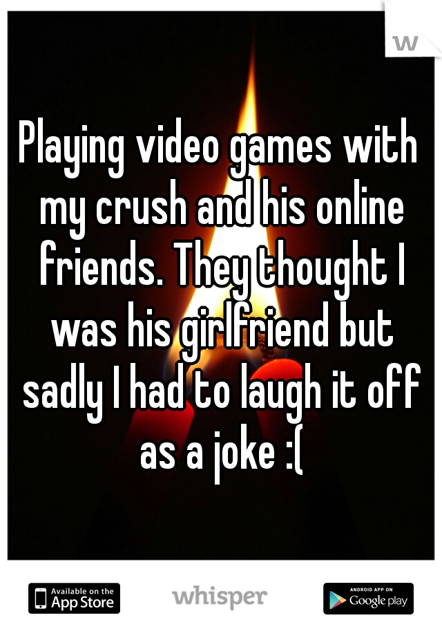 Playing video games with my crush and his online friends. They thought I was his girlfriend but sadly I had to laugh it off as a joke :(