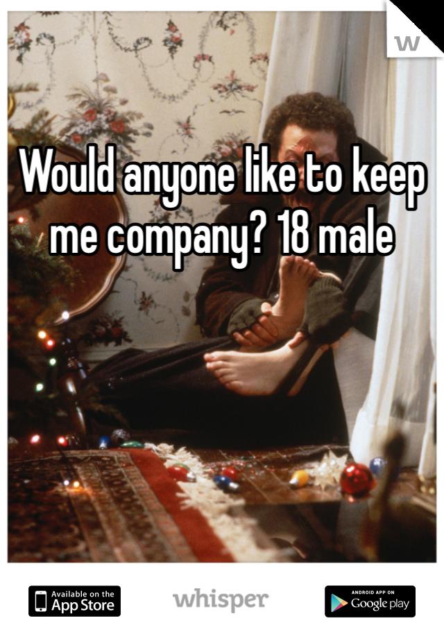 Would anyone like to keep me company? 18 male