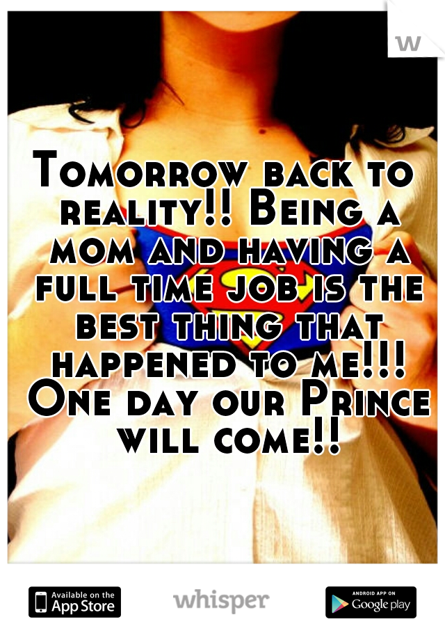 Tomorrow back to reality!! Being a mom and having a full time job is the best thing that happened to me!!! One day our Prince will come!!