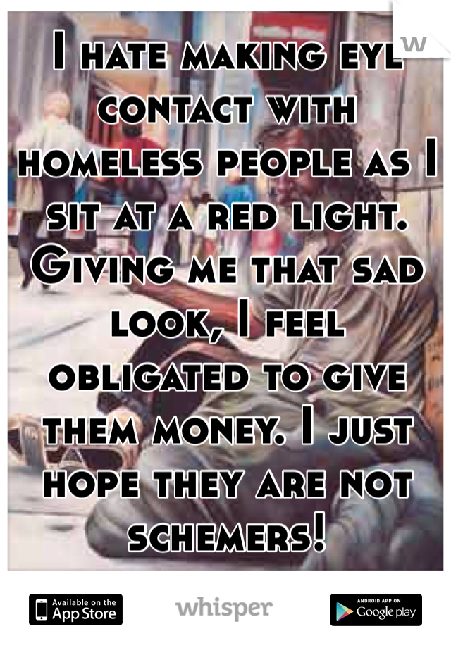 I hate making eye contact with homeless people as I sit at a red light. Giving me that sad look, I feel obligated to give them money. I just hope they are not schemers!
