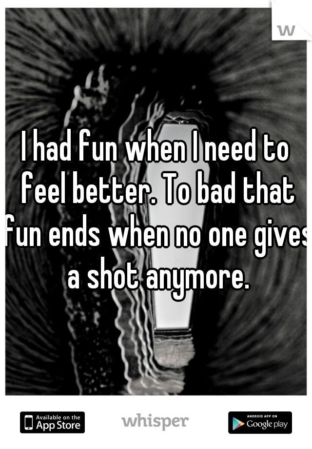 I had fun when I need to feel better. To bad that fun ends when no one gives a shot anymore.