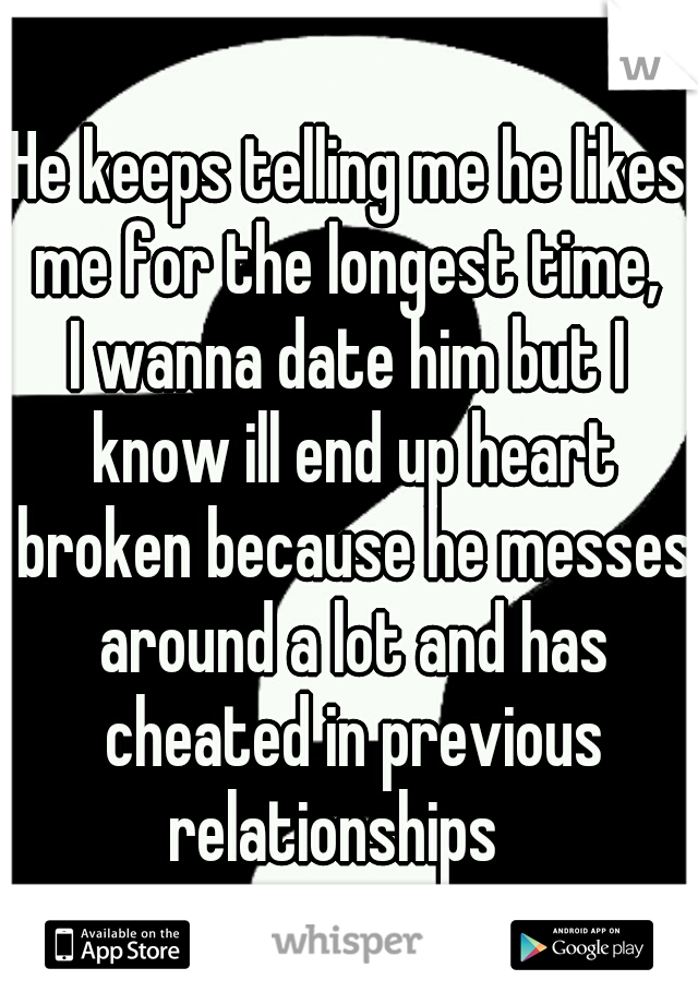 He keeps telling me he likes me for the longest time,  I wanna date him but I know ill end up heart broken because he messes around a lot and has cheated in previous relationships