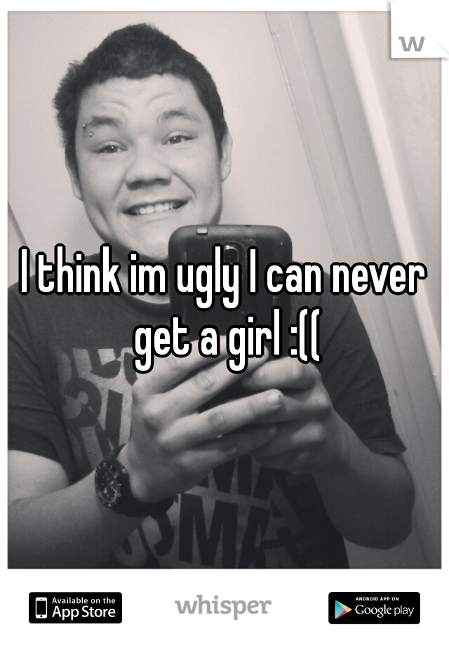 I think im ugly I can never get a girl :((