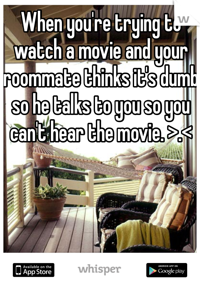 When you're trying to watch a movie and your roommate thinks it's dumb so he talks to you so you can't hear the movie. >.<
