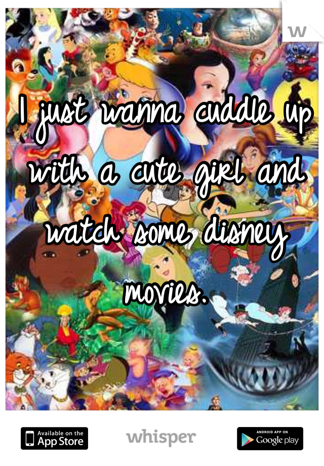 I just wanna cuddle up with a cute girl and watch some disney movies.