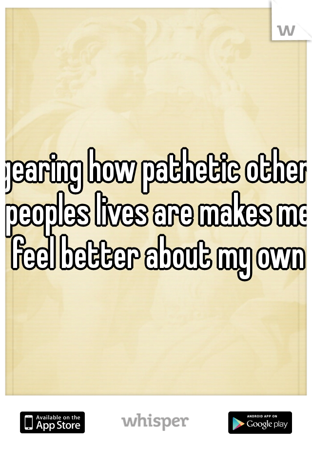 gearing how pathetic other peoples lives are makes me feel better about my own